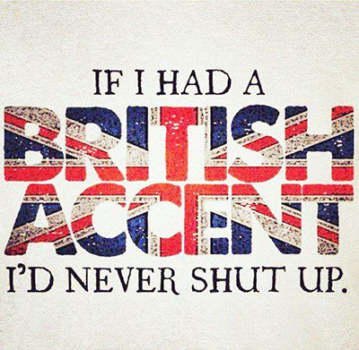 If I had a British accent, I'd never shut up.
